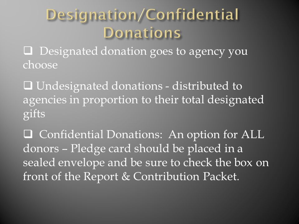  Designated donation goes to agency you choose  Undesignated donations - distributed to agencies in proportion to their total designated gifts  Confidential Donations: An option for ALL donors – Pledge card should be placed in a sealed envelope and be sure to check the box on front of the Report & Contribution Packet.