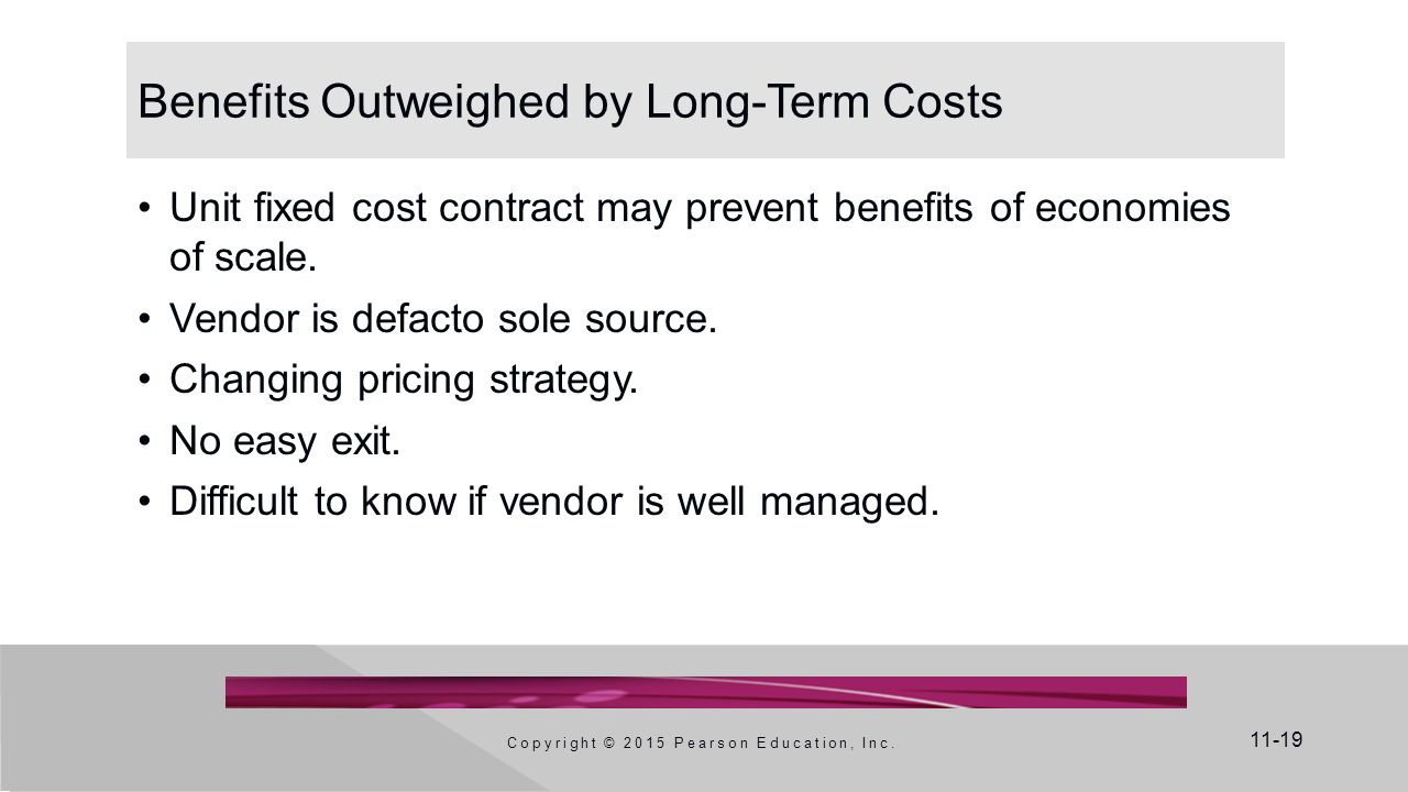 11-19 Benefits Outweighed by Long-Term Costs Unit fixed cost contract may prevent benefits of economies of scale. Vendor is defacto sole source. Chang