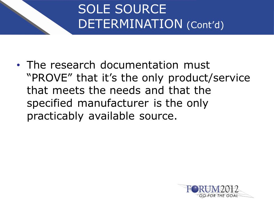 SOLE SOURCE DETERMINATION (Cont'd) The research documentation must PROVE that it's the only product/service that meets the needs and that the specified manufacturer is the only practicably available source.