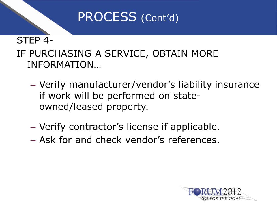 PROCESS (Cont'd) STEP 4- IF PURCHASING A SERVICE, OBTAIN MORE INFORMATION… – Verify manufacturer/vendor's liability insurance if work will be performed on state- owned/leased property.