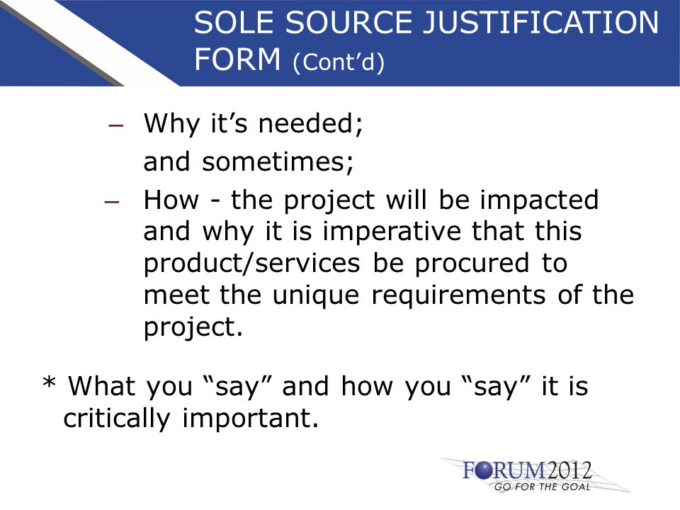 SOLE SOURCE JUSTIFICATION FORM (Cont'd) – Why it's needed; and sometimes; – How - the project will be impacted and why it is imperative that this product/services be procured to meet the unique requirements of the project.