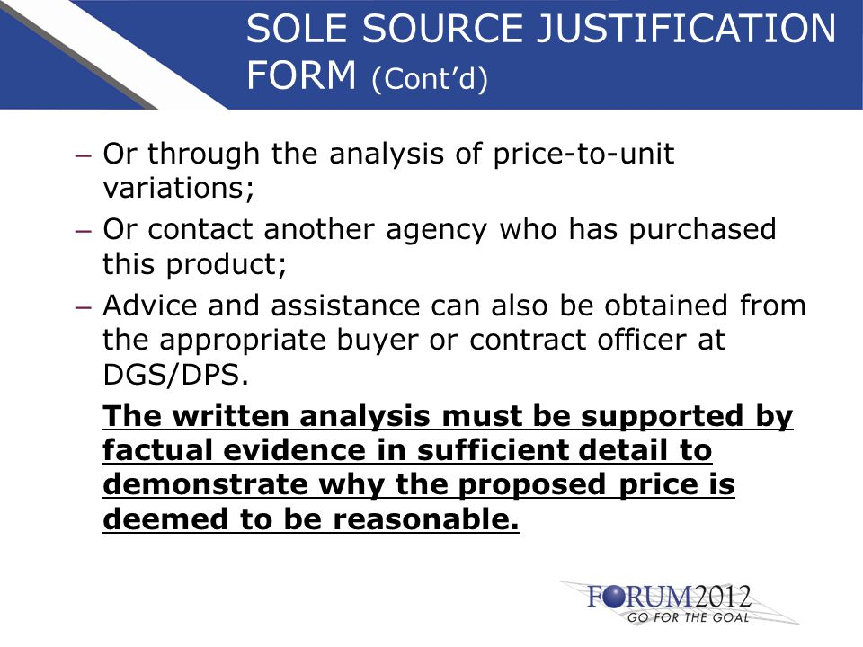 SOLE SOURCE JUSTIFICATION FORM (Cont'd) – Or through the analysis of price-to-unit variations; – Or contact another agency who has purchased this product; – Advice and assistance can also be obtained from the appropriate buyer or contract officer at DGS/DPS.