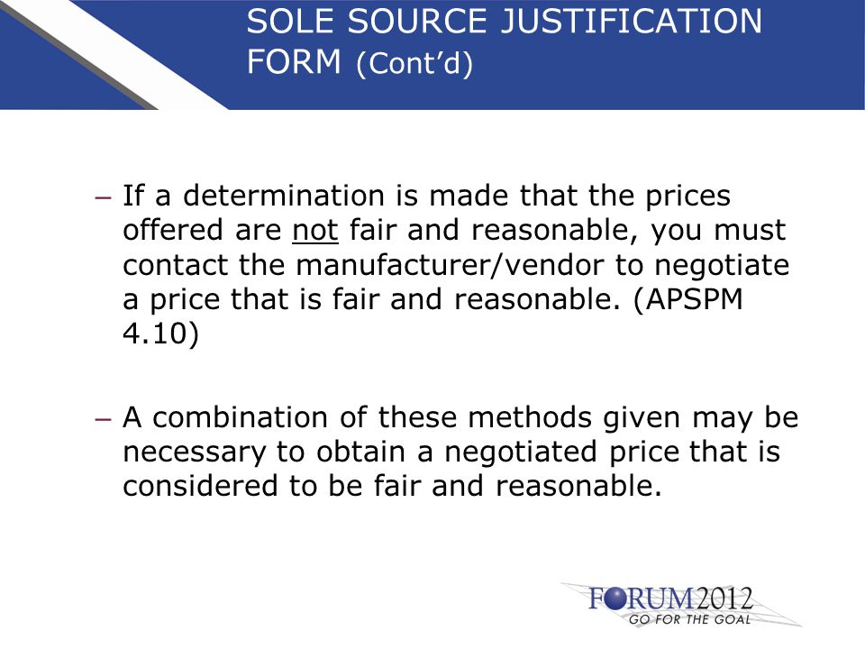 SOLE SOURCE JUSTIFICATION FORM (Cont'd) – If a determination is made that the prices offered are not fair and reasonable, you must contact the manufacturer/vendor to negotiate a price that is fair and reasonable.