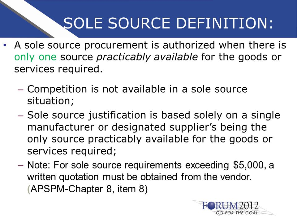 SOLE SOURCE DEFINITION: A sole source procurement is authorized when there is only one source practicably available for the goods or services required.