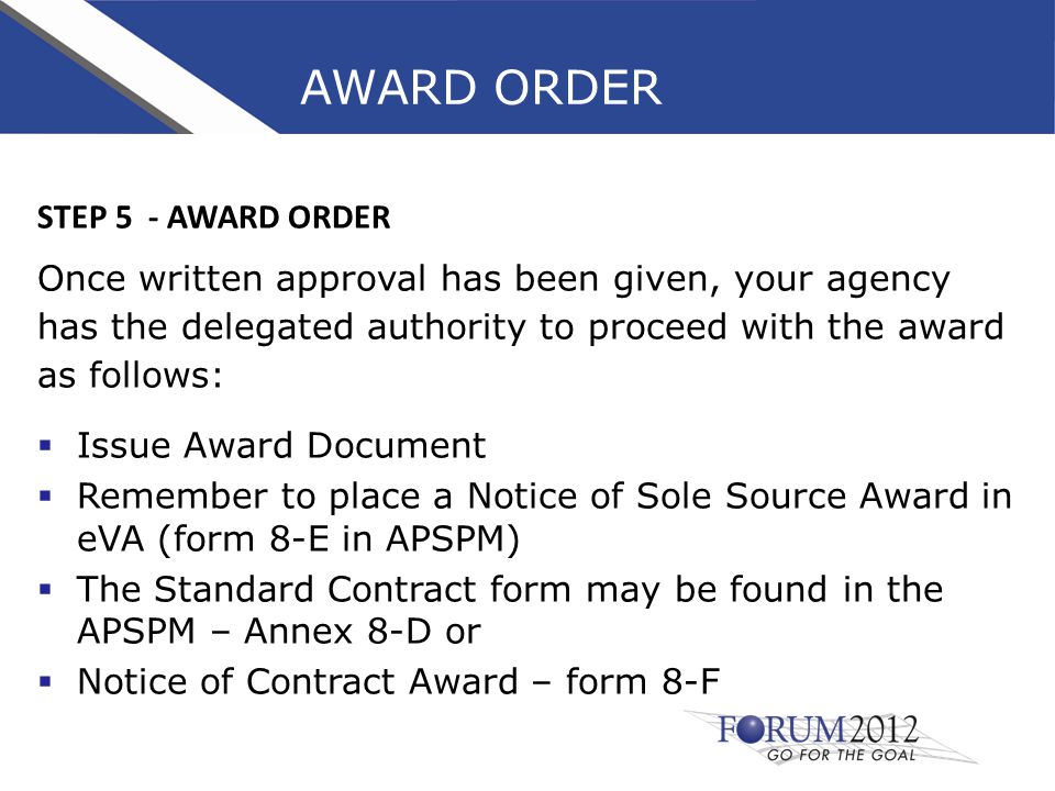AWARD ORDER STEP 5 - AWARD ORDER Once written approval has been given, your agency has the delegated authority to proceed with the award as follows:  Issue Award Document  Remember to place a Notice of Sole Source Award in eVA (form 8-E in APSPM)  The Standard Contract form may be found in the APSPM – Annex 8-D or  Notice of Contract Award – form 8-F
