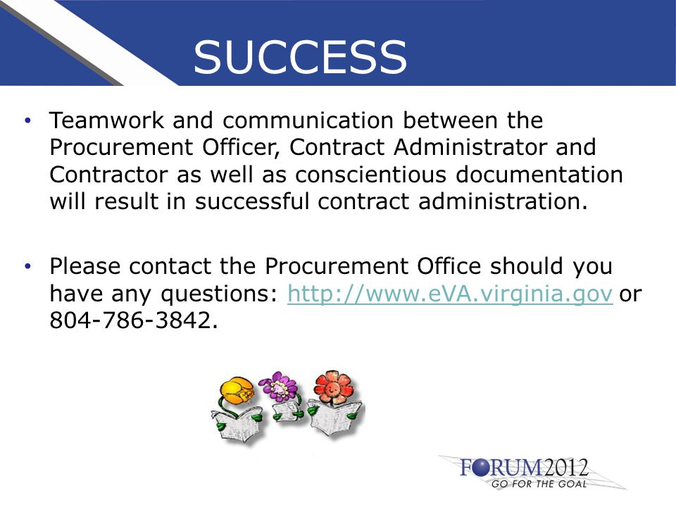 SUCCESS Teamwork and communication between the Procurement Officer, Contract Administrator and Contractor as well as conscientious documentation will result in successful contract administration.
