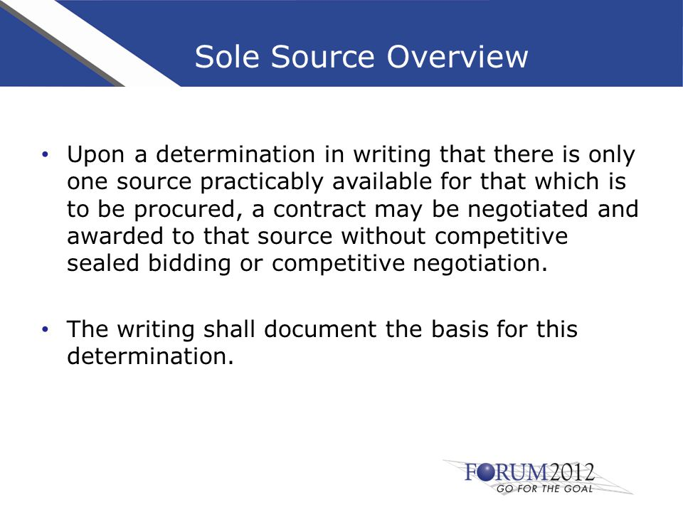 Sole Source Overview Upon a determination in writing that there is only one source practicably available for that which is to be procured, a contract may be negotiated and awarded to that source without competitive sealed bidding or competitive negotiation.