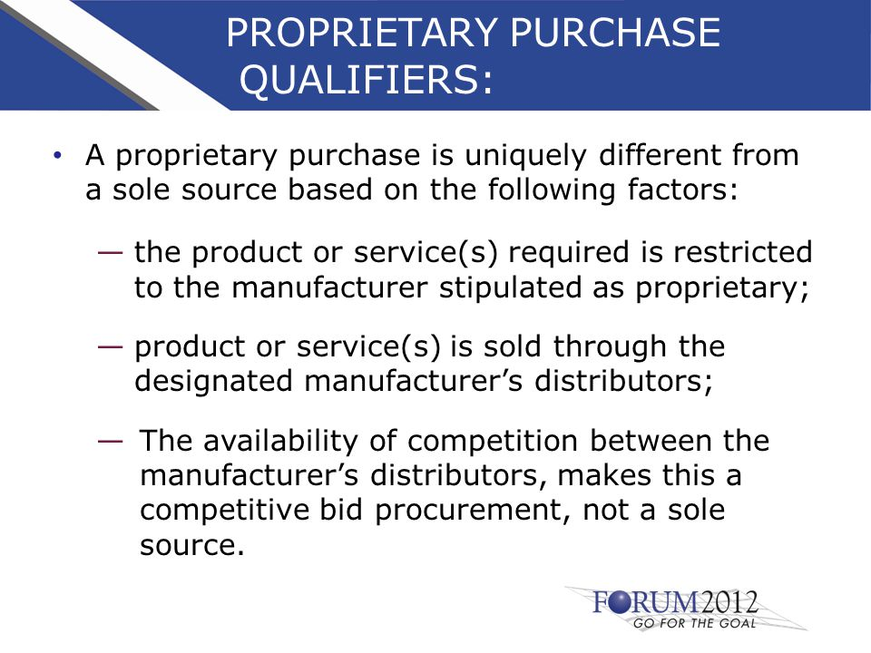 PROPRIETARY PURCHASE QUALIFIERS: A proprietary purchase is uniquely different from a sole source based on the following factors: —the product or service(s) required is restricted to the manufacturer stipulated as proprietary; —product or service(s) is sold through the designated manufacturer's distributors; —The availability of competition between the manufacturer's distributors, makes this a competitive bid procurement, not a sole source.