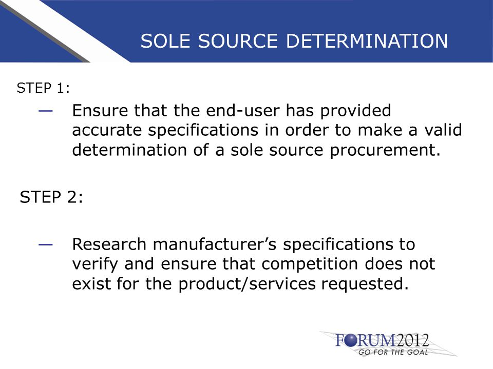 SOLE SOURCE DETERMINATION STEP 1: —Ensure that the end-user has provided accurate specifications in order to make a valid determination of a sole source procurement.