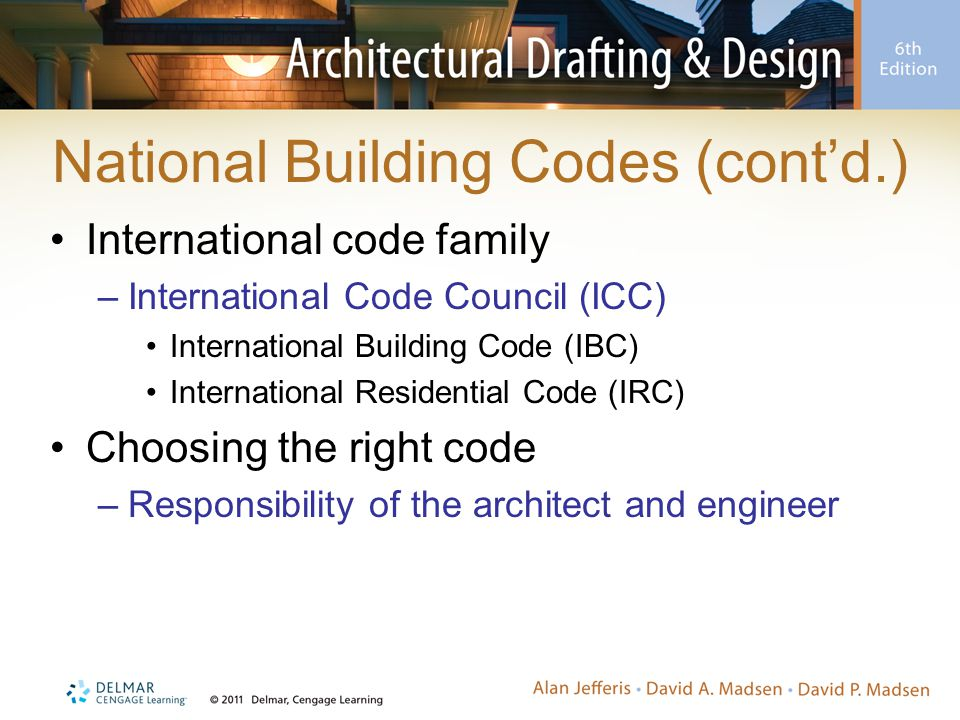 National Building Codes (cont'd.) International code family –International Code Council (ICC) International Building Code (IBC) International Residential Code (IRC) Choosing the right code –Responsibility of the architect and engineer