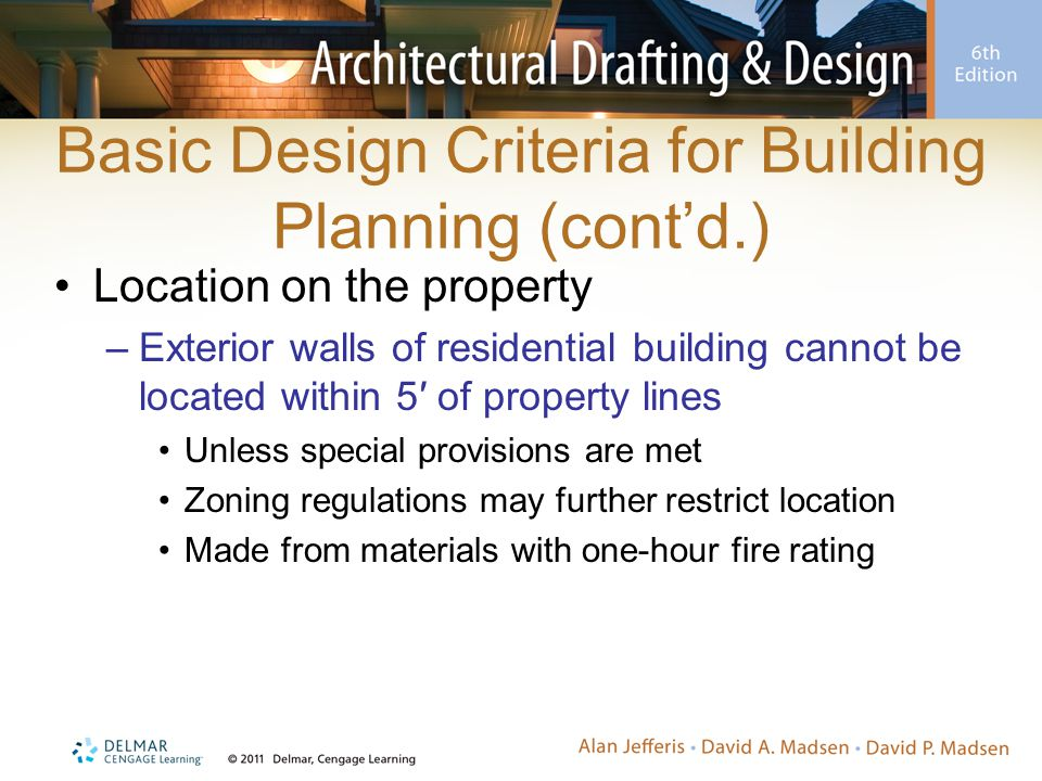 Basic Design Criteria for Building Planning (cont'd.) Location on the property –Exterior walls of residential building cannot be located within 5′ of property lines Unless special provisions are met Zoning regulations may further restrict location Made from materials with one-hour fire rating
