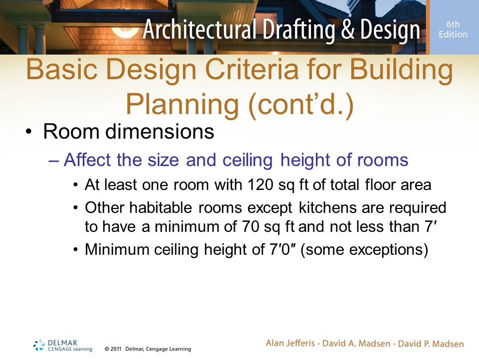 Basic Design Criteria for Building Planning (cont'd.) Room dimensions –Affect the size and ceiling height of rooms At least one room with 120 sq ft of total floor area Other habitable rooms except kitchens are required to have a minimum of 70 sq ft and not less than 7′ Minimum ceiling height of 7′0″ (some exceptions)