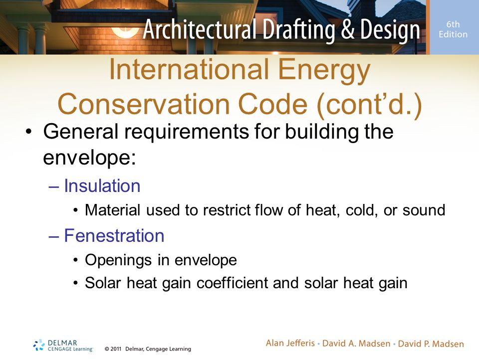 International Energy Conservation Code (cont'd.) General requirements for building the envelope: –Insulation Material used to restrict flow of heat, cold, or sound –Fenestration Openings in envelope Solar heat gain coefficient and solar heat gain