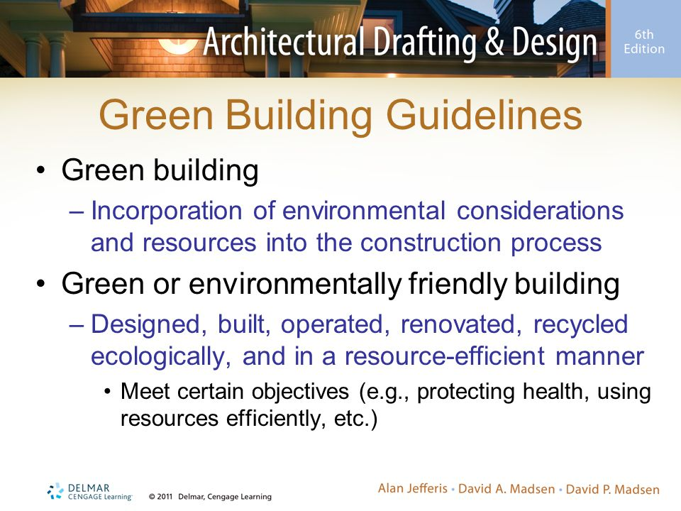 Green Building Guidelines Green building –Incorporation of environmental considerations and resources into the construction process Green or environmentally friendly building –Designed, built, operated, renovated, recycled ecologically, and in a resource-efficient manner Meet certain objectives (e.g., protecting health, using resources efficiently, etc.)