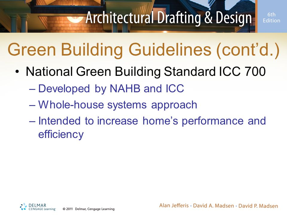 Green Building Guidelines (cont'd.) National Green Building Standard ICC 700 –Developed by NAHB and ICC –Whole-house systems approach –Intended to increase home's performance and efficiency