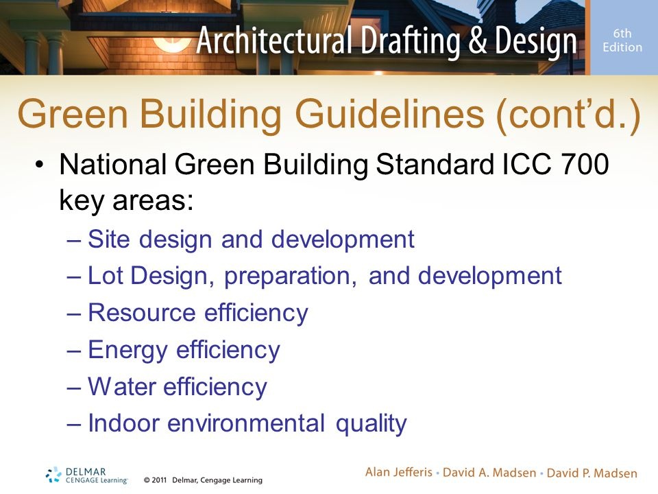 Green Building Guidelines (cont'd.) National Green Building Standard ICC 700 key areas: –Site design and development –Lot Design, preparation, and development –Resource efficiency –Energy efficiency –Water efficiency –Indoor environmental quality
