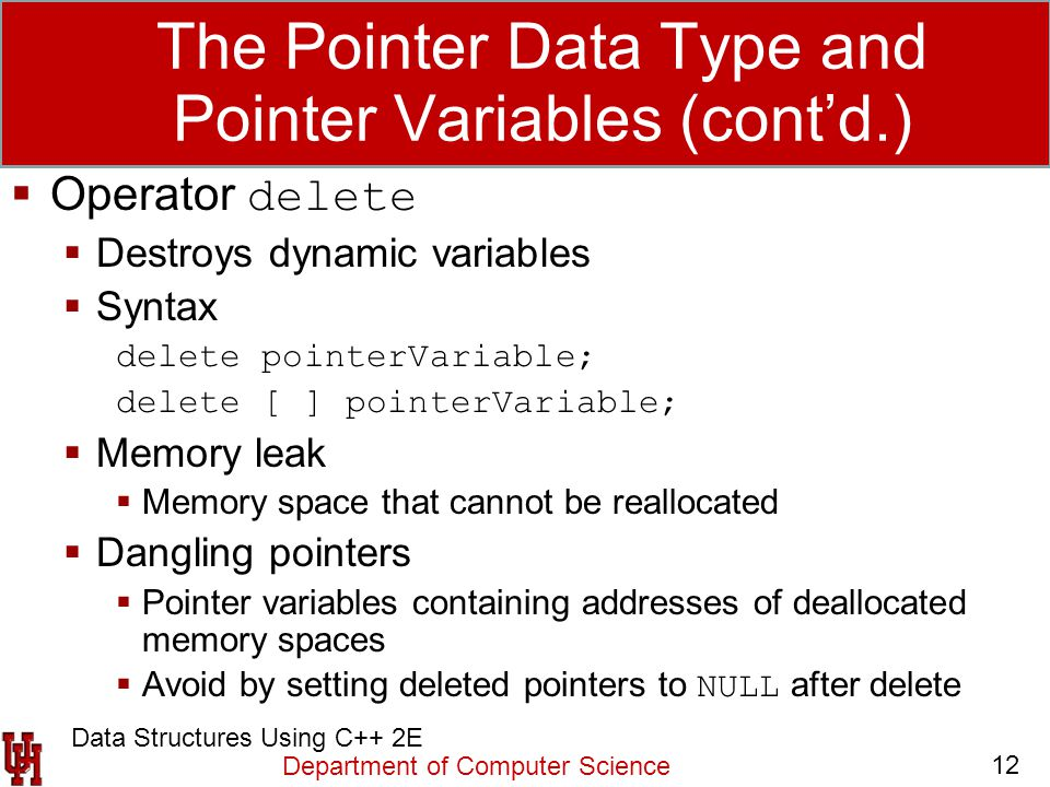 Department of Computer Science 12 Data Structures Using C++ 2E The Pointer Data Type and Pointer Variables (cont'd.)  Operator delete  Destroys dyna
