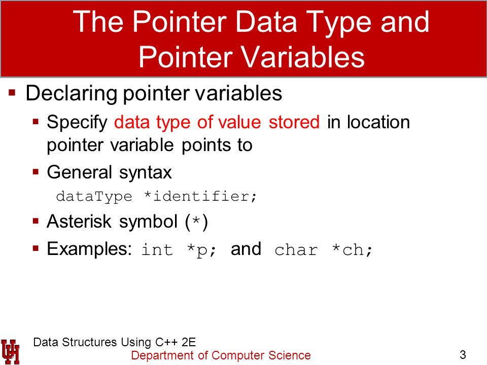 Department of Computer Science 3 Data Structures Using C++ 2E The Pointer Data Type and Pointer Variables  Declaring pointer variables  Specify data