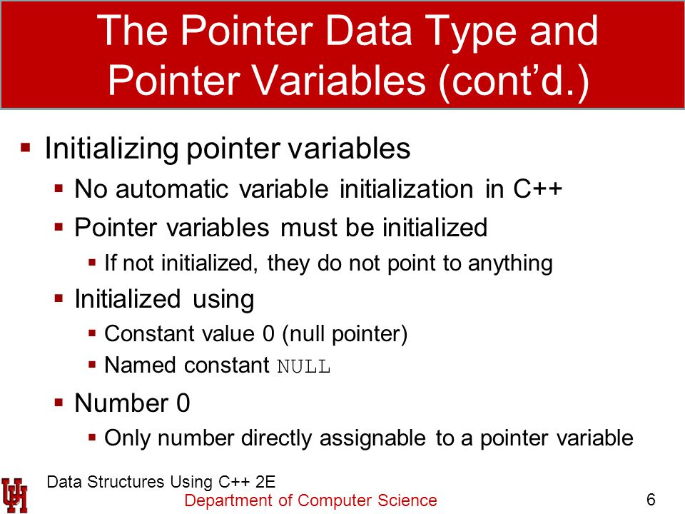 Department of Computer Science 6 Data Structures Using C++ 2E The Pointer Data Type and Pointer Variables (cont'd.)  Initializing pointer variables 