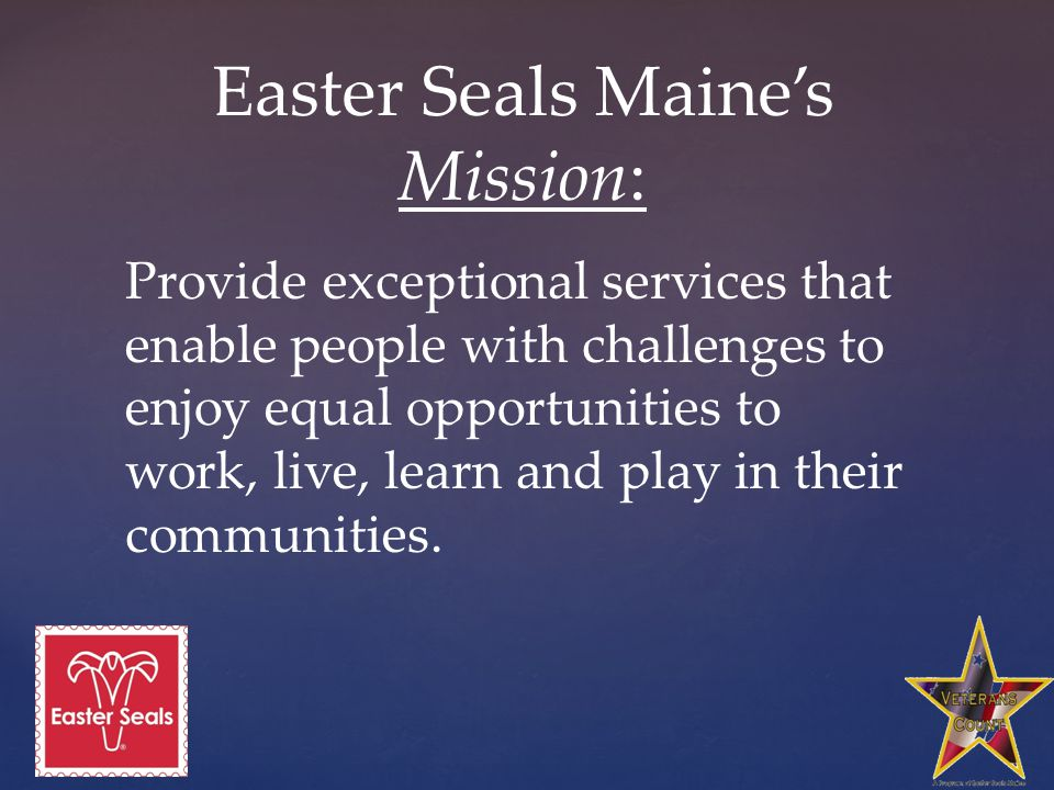 Easter Seals Maine's Mission: Provide exceptional services that enable people with challenges to enjoy equal opportunities to work, live, learn and play in their communities.