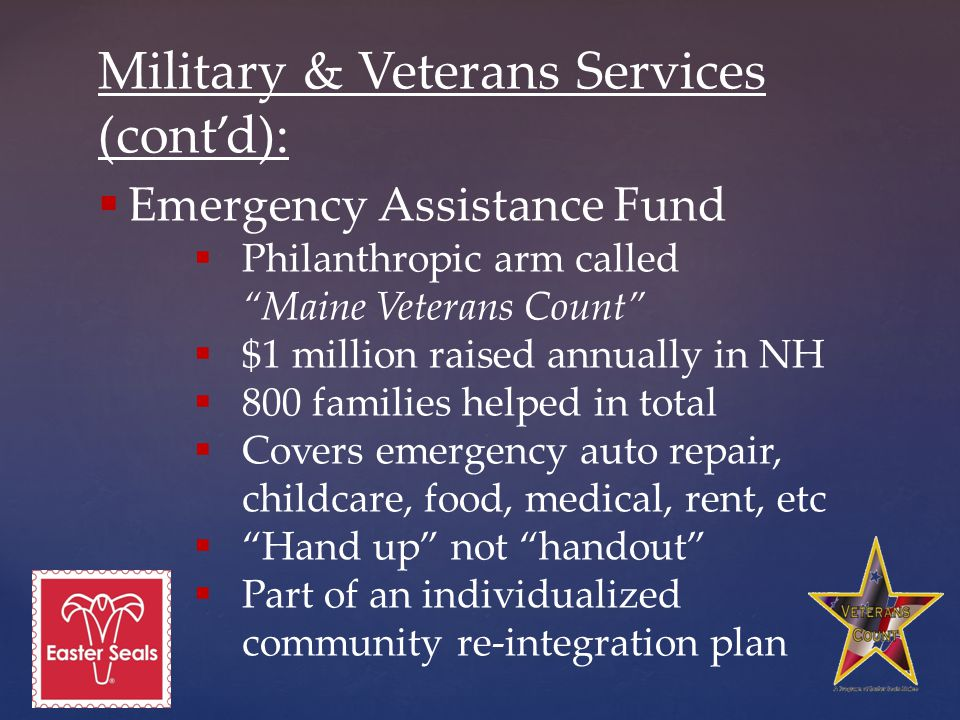 Military & Veterans Services (cont'd):  Emergency Assistance Fund  Philanthropic arm called Maine Veterans Count  $1 million raised annually in NH  800 families helped in total  Covers emergency auto repair, childcare, food, medical, rent, etc  Hand up not handout  Part of an individualized community re-integration plan