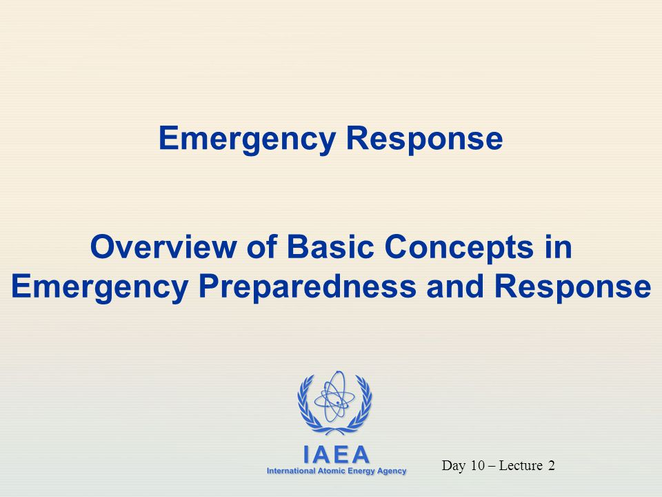 IAEA International Atomic Energy Agency Emergency Response Overview of Basic Concepts in Emergency Preparedness and Response Day 10 – Lecture 2