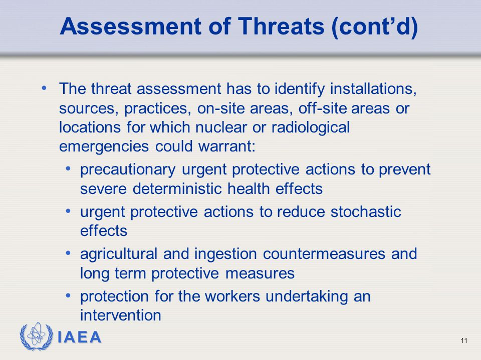 IAEA Assessment of Threats (cont'd) The threat assessment has to identify installations, sources, practices, on-site areas, off-site areas or locations for which nuclear or radiological emergencies could warrant: precautionary urgent protective actions to prevent severe deterministic health effects urgent protective actions to reduce stochastic effects agricultural and ingestion countermeasures and long term protective measures protection for the workers undertaking an intervention 11