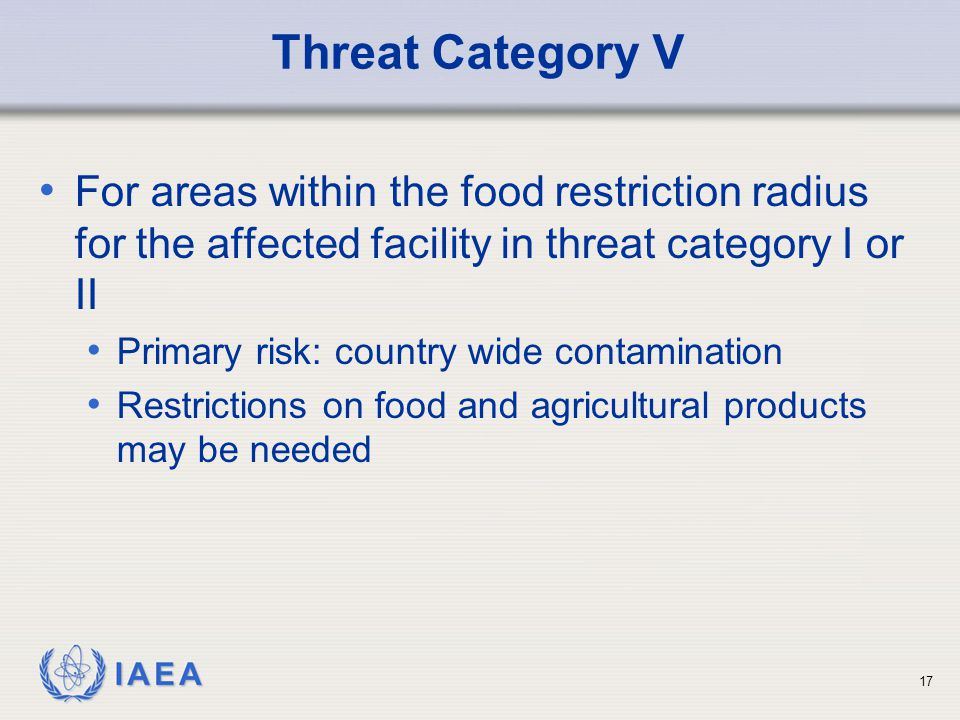 IAEA Threat Category V For areas within the food restriction radius for the affected facility in threat category I or II Primary risk: country wide contamination Restrictions on food and agricultural products may be needed 17