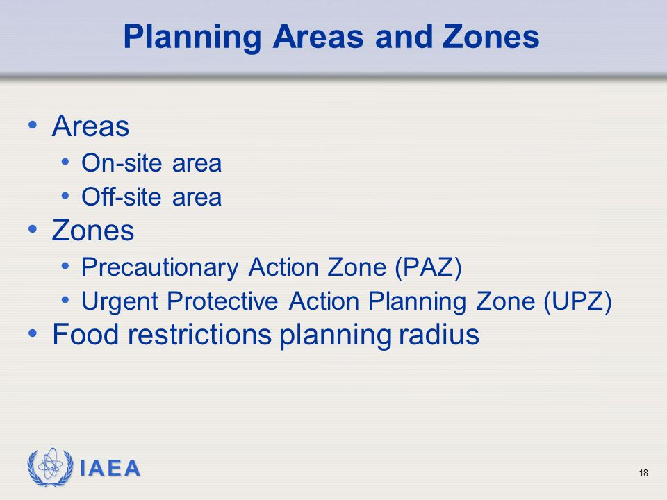 IAEA Planning Areas and Zones Areas On-site area Off-site area Zones Precautionary Action Zone (PAZ) Urgent Protective Action Planning Zone (UPZ) Food restrictions planning radius 18