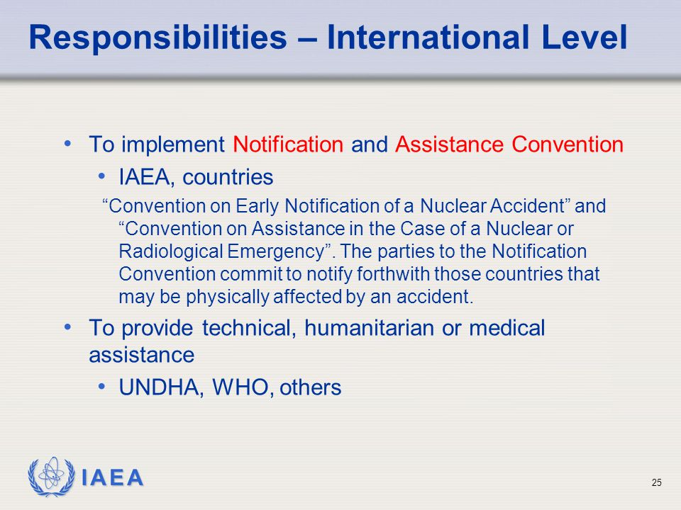 IAEA Responsibilities – International Level To implement Notification and Assistance Convention IAEA, countries Convention on Early Notification of a Nuclear Accident and Convention on Assistance in the Case of a Nuclear or Radiological Emergency .