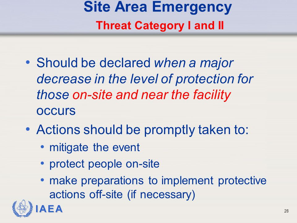 IAEA Site Area Emergency Threat Category I and II Should be declared when a major decrease in the level of protection for those on-site and near the facility occurs Actions should be promptly taken to: mitigate the event protect people on-site make preparations to implement protective actions off-site (if necessary) 28