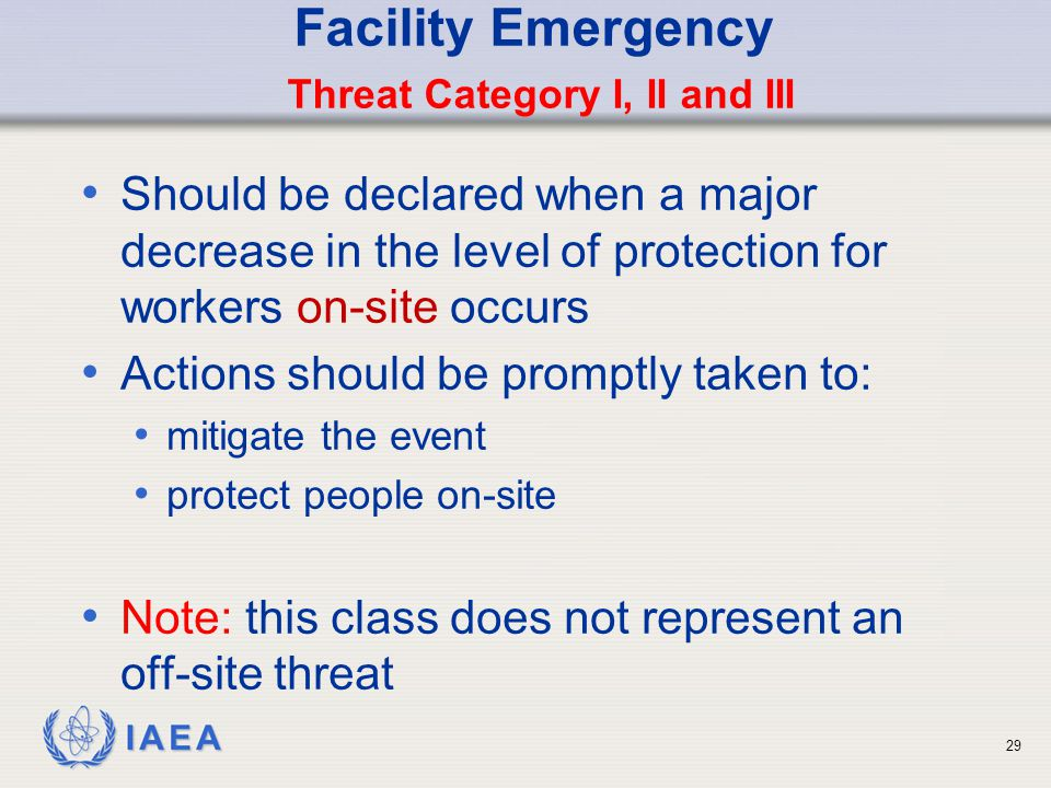 IAEA Facility Emergency Threat Category I, II and III Should be declared when a major decrease in the level of protection for workers on-site occurs Actions should be promptly taken to: mitigate the event protect people on-site Note: this class does not represent an off-site threat 29