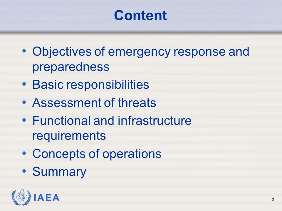 IAEA Content Objectives of emergency response and preparedness Basic responsibilities Assessment of threats Functional and infrastructure requirements Concepts of operations Summary 3