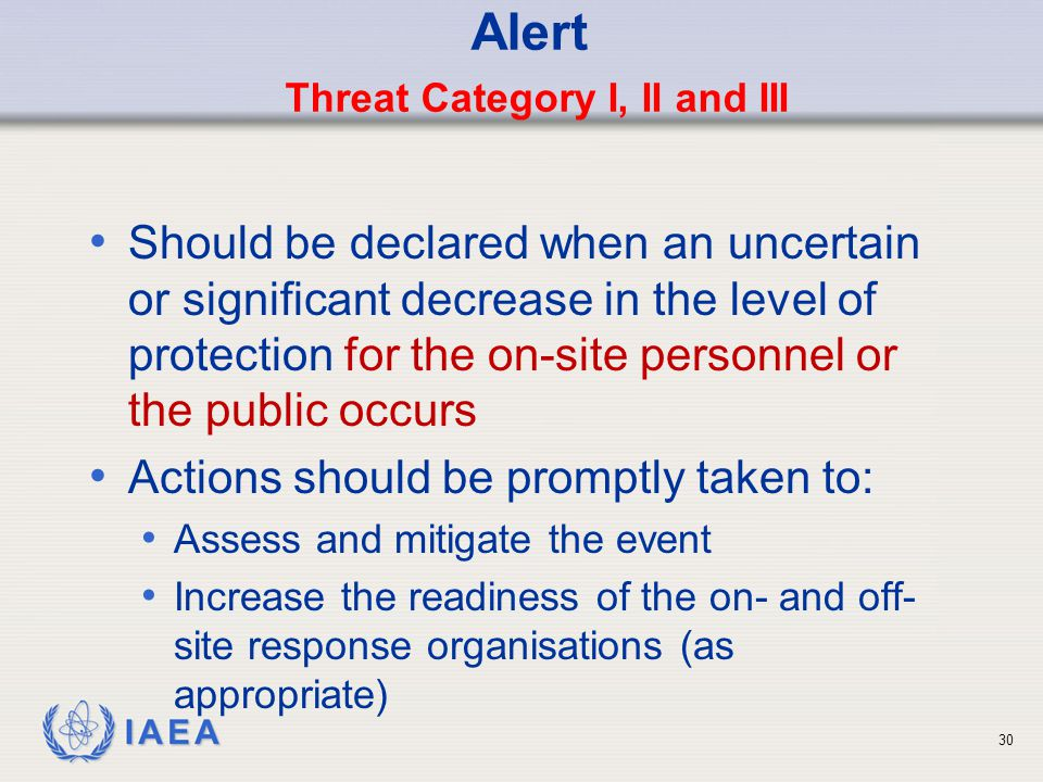 IAEA Alert Threat Category I, II and III Should be declared when an uncertain or significant decrease in the level of protection for the on-site personnel or the public occurs Actions should be promptly taken to: Assess and mitigate the event Increase the readiness of the on- and off- site response organisations (as appropriate) 30