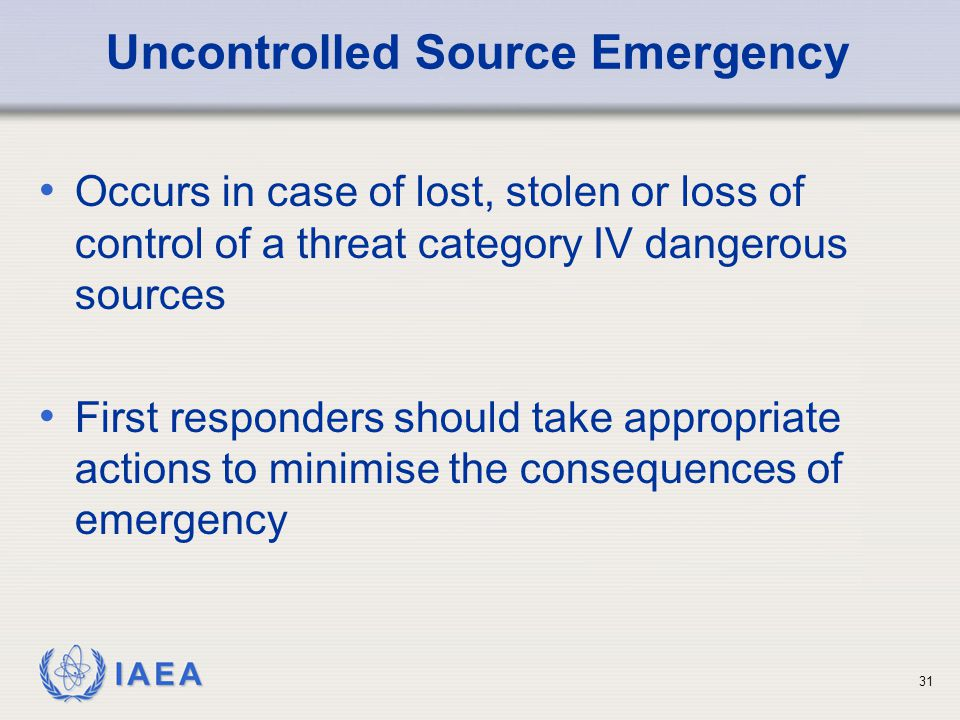 IAEA Uncontrolled Source Emergency Occurs in case of lost, stolen or loss of control of a threat category IV dangerous sources First responders should take appropriate actions to minimise the consequences of emergency 31