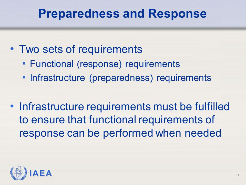 IAEA Preparedness and Response Two sets of requirements Functional (response) requirements Infrastructure (preparedness) requirements Infrastructure requirements must be fulfilled to ensure that functional requirements of response can be performed when needed 33
