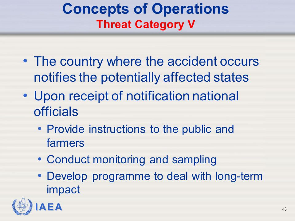 IAEA Concepts of Operations Threat Category V The country where the accident occurs notifies the potentially affected states Upon receipt of notification national officials Provide instructions to the public and farmers Conduct monitoring and sampling Develop programme to deal with long-term impact 46