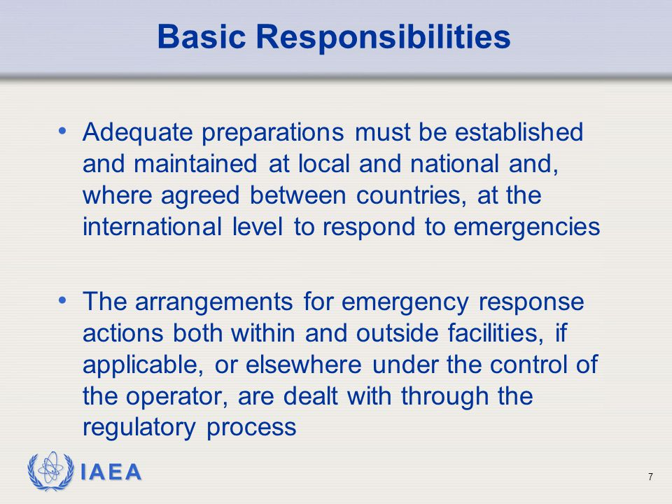 IAEA Basic Responsibilities (cont'd) The regulatory body has to require that emergency plans be prepared for the on-site area for any practice or source, that could necessitate an emergency intervention The regulatory body must ensure that these plans are integrated with those of other response organizations as appropriate before the commencement of operation 8