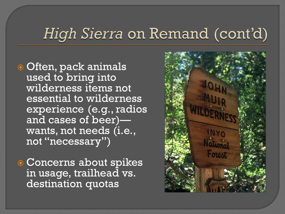  Often, pack animals used to bring into wilderness items not essential to wilderness experience (e.g., radios and cases of beer)— wants, not needs (i.e., not necessary )  Concerns about spikes in usage, trailhead vs.