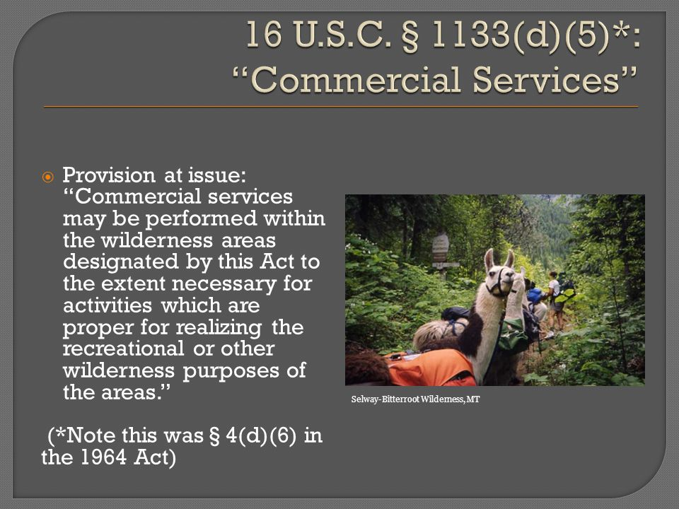  Provision at issue: Commercial services may be performed within the wilderness areas designated by this Act to the extent necessary for activities which are proper for realizing the recreational or other wilderness purposes of the areas. (*Note this was § 4(d)(6) in the 1964 Act) Selway-Bitterroot Wilderness, MT