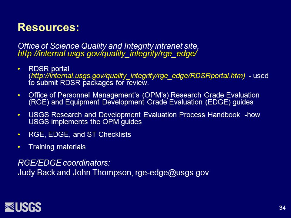 Resources: Office of Science Quality and Integrity intranet site, http://internal.usgs.gov/quality_integrity/rge_edge/ RDSR portal (http://internal.us