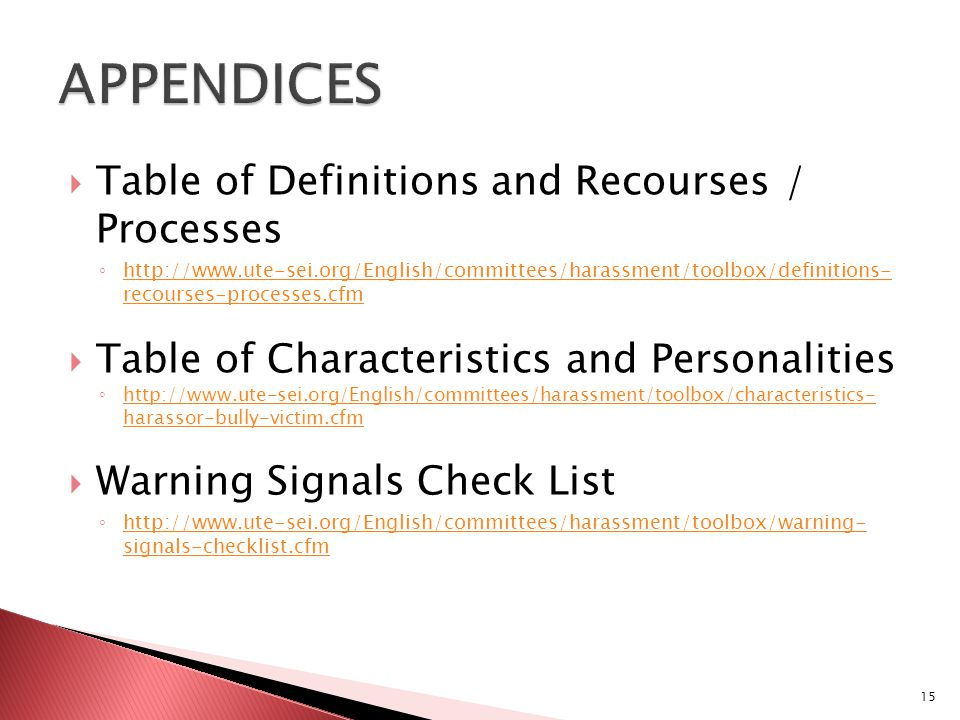  Table of Definitions and Recourses / Processes ◦ http://www.ute-sei.org/English/committees/harassment/toolbox/definitions- recourses-processes.cfm http://www.ute-sei.org/English/committees/harassment/toolbox/definitions- recourses-processes.cfm  Table of Characteristics and Personalities ◦ http://www.ute-sei.org/English/committees/harassment/toolbox/characteristics- harassor-bully-victim.cfm http://www.ute-sei.org/English/committees/harassment/toolbox/characteristics- harassor-bully-victim.cfm  Warning Signals Check List ◦ http://www.ute-sei.org/English/committees/harassment/toolbox/warning- signals-checklist.cfm http://www.ute-sei.org/English/committees/harassment/toolbox/warning- signals-checklist.cfm 15