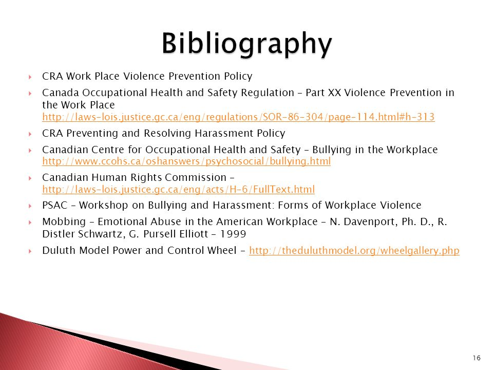  CRA Work Place Violence Prevention Policy  Canada Occupational Health and Safety Regulation – Part XX Violence Prevention in the Work Place http://laws-lois.justice.gc.ca/eng/regulations/SOR-86-304/page-114.html#h-313  CRA Preventing and Resolving Harassment Policy  Canadian Centre for Occupational Health and Safety – Bullying in the Workplace http://www.ccohs.ca/oshanswers/psychosocial/bullying.html http://www.ccohs.ca/oshanswers/psychosocial/bullying.html  Canadian Human Rights Commission – http://laws-lois.justice.gc.ca/eng/acts/H-6/FullText.html  PSAC – Workshop on Bullying and Harassment: Forms of Workplace Violence  Mobbing – Emotional Abuse in the American Workplace – N.