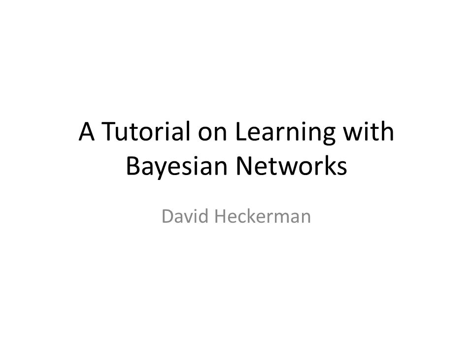 A Tutorial on Learning with Bayesian Networks David Heckerman