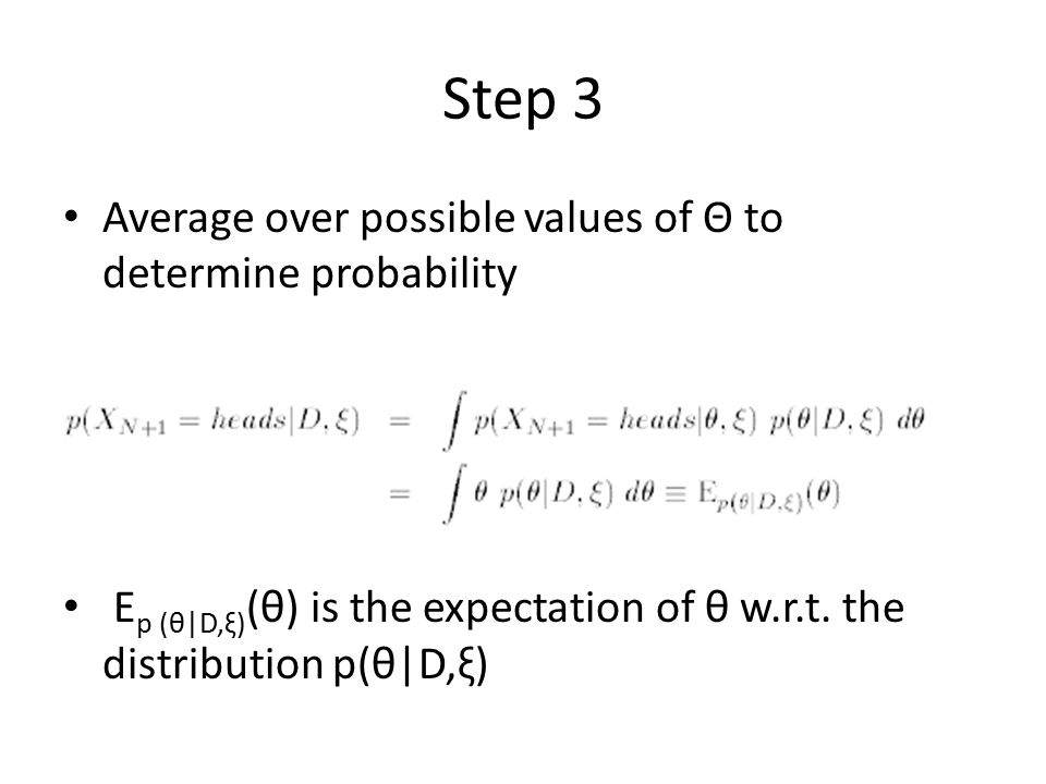 Step 3 Average over possible values of Θ to determine probability E p (θ|D,ξ) (θ) is the expectation of θ w.r.t. the distribution p(θ|D,ξ)