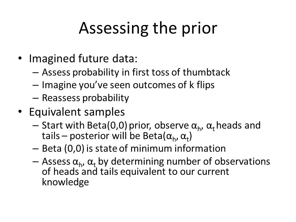 Assessing the prior Imagined future data: – Assess probability in first toss of thumbtack – Imagine you've seen outcomes of k flips – Reassess probabi