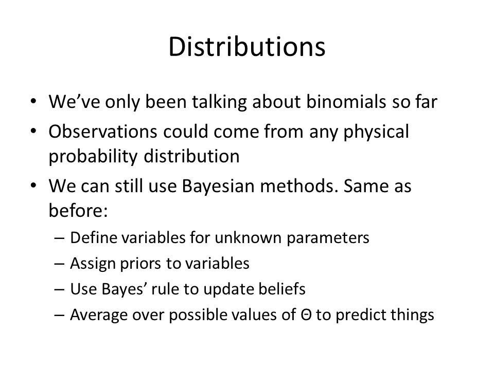 Distributions We've only been talking about binomials so far Observations could come from any physical probability distribution We can still use Bayes