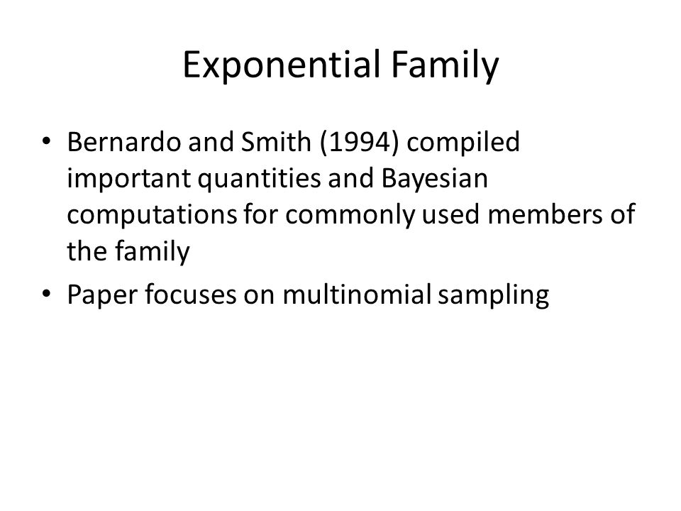 Bernardo and Smith (1994) compiled important quantities and Bayesian computations for commonly used members of the family Paper focuses on multinomial