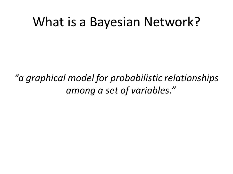 """What is a Bayesian Network? """"a graphical model for probabilistic relationships among a set of variables."""""""
