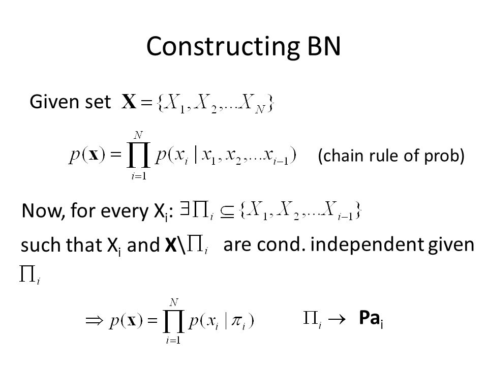 Constructing BN Given set (chain rule of prob) Now, for every X i : such that X i and X\ are cond. independent given Pa i